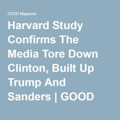 Harvard Study Confirms The Media Tore Down Clinton, Built Up Trump And Sanders | GOOD