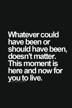 What ever could have been or should have been, doesn't matter. This moment is here and now for you to live.