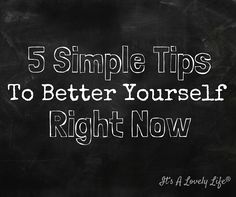 5 Simple Tips To Better Yourself Right Now!