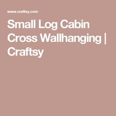 Small Log Cabin Cross Wallhanging | Craftsy
