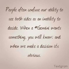 I'm not indecisive, I can just see more than my point of view because I'm a Gemini.