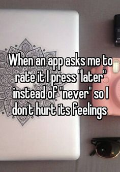 """When an app asks me to rate it I press ""later"" instead of ""never"" so I don't hurt its feelings """