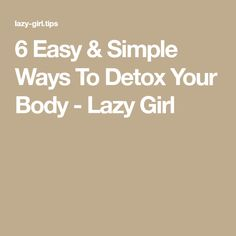 6 Easy & Simple Ways To Detox Your Body - Lazy Girl