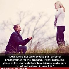 """""""Dear future husband, please plan a secret photographer for the proposal. I want a genuine photo of the moment. Dear best friends make sure my future husband knows this. Dear future mother in law please inform your son just in case my friends forget. When I Get Married, I Got Married, Getting Married, Future Mrs, Dear Future Husband, Future Wife, Future Boyfriend, Dear Boyfriend, Dear Best Friend"""