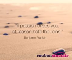 """""""If passion drives you, let reason hold the reins."""" Benjamin Franklin"""