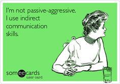 I'm not passive-aggressive. I use indirect communication skills.