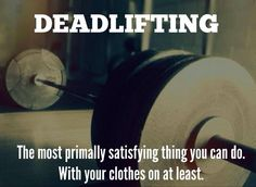 """Deadlifting: The most primally satisfying thing you can do. With your clothes on, at least."" #Fitness #Inspiration #Quote"