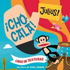 """¡Chócala!"""" de Paul Frank. Julius  y sus amigos tienen muchas razones para felicitarte: compartes los juguetes, te acabas todas las comidas y, sobre todo, ¡eres una estrella del rock! Un libro de texturas para desarrollar en los más pequeños el sentido del tacto y la comprensión. CAJÓN"""
