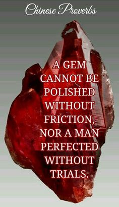 A gem cannot be polished without friction nor a man perfected without trials. Chinese proverb