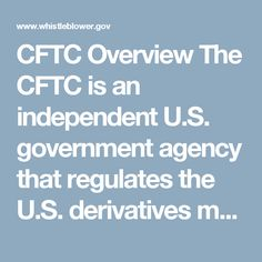 CFTC Overview The CFTC is an independent U.S. government agency that regulates the U.S. derivatives markets, including futures, options, and swaps. The mission of the CFTC is to foster open, transparent, competitive, and financially sound markets; detect and reduce systemic risk; promote market integrity; and protect the market users, consumers, and the public from fraud, manipulation, and abusive practices related to derivatives and other products that are subject to the Commodity Exchange…