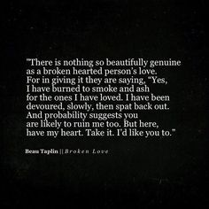 Beautifully written There is no love more true or scared like the love of a broken hearted
