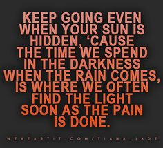 Keep going even when your sun is hidden, 'cause the time we spend in the darkness when the rain comes, is where we often find the light as soon as the pain is done.  #saying #quote #sayings #text #words #sun #darkness #rain #pain #light