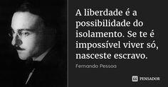 A liberdade é a possibilidade do isolamento. Se te é impossível viver só, nasceste escravo. — Fernando Pessoa