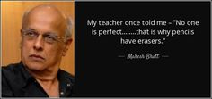 """My teacher once told me """"No one is perfect that is why pencils have erasers -  Mahesh Bhatt"""