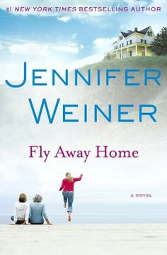 Fly Away Home by Jennifer Weiner  Written with an irresistible blend of heartbreak and hilarity, Fly Away Home is an unforgettable story of a mother and two daughters who after a lifetime of distance finally learn to find refuge in one another.