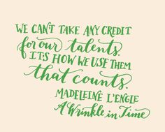 Day 119: We can't take any credit for our talents. It's how we use them that counts. Madeleine L'Engle, A Wrinkle in Time (Kelly Cummings)