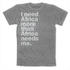 I went on a mission trip to Africa in 2009 and I definitely found this to be true...I need this t-shirt!