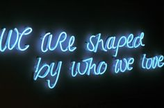 We are shaped by who we love \ blue neon
