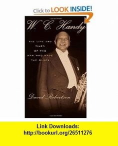 W.C. Handy The Life and Times of the Man Who Made the Blues David Robertson , ISBN-10: 0307266095  ,  , ASIN: B005IV00OM , tutorials , pdf , ebook , torrent , downloads , rapidshare , filesonic , hotfile , megaupload , fileserve