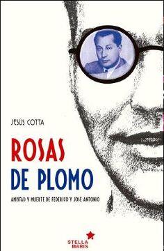 Rosas de plomo : amistad y muerte de Federico y José Antonio / Jesús Cotta.    Stella Maris, 2015