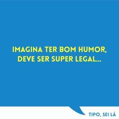 imagina ter bom humor, deve ser super legal...  #seila #tipo