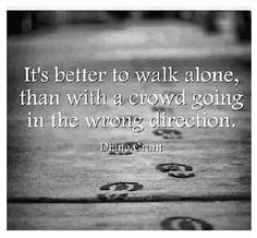 It's better to walk alone sometimes; If you're going the right way.