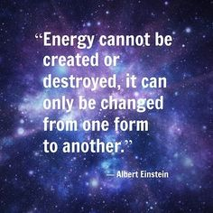 """Energy cannot be created or destroyed, it can only be changed from one form to another."" ~ Albert Einstein"