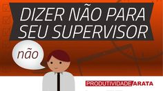 Como dizer não para seu supervisor no trabalho | Produtividade Arata 36