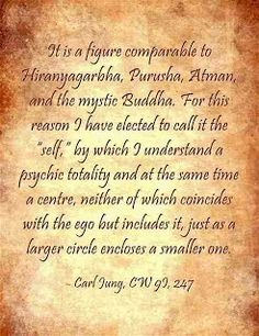 """It is a figure comparable to Hiranyagarbha, Purusha, Atman, and the mystic Buddha. For this reason I have elected to call it the """"self,"""" by which I understand a psychic totality and at the same time a centre, neither of which coincides with the ego but includes it, just as a larger circle encloses a smaller one. ~Carl Jung, CW 9I, 247."""
