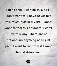 I don't think I can do this, hell I don't want to. I have never felt this much hurt in my life. I don't want to feel this anymore, I can't live this way. There are no options, no anything at all just pain. I want to run from it I want to just disappear. - Quote From Recite.com #RECITE #QUOTE