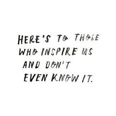 Here's to those who inspire us and don't even know it.