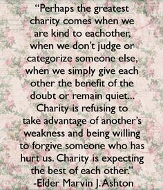 """""""PERHAPS THE GREATEST CHARITY COMES WHEN WE ARE KIND TO EACH OTHER, when we don't judge or categorize someone else, when we simply give each other the benefit of the doubt or remain quiet... Charity is refusing to take advantage of another's weakness and being willing to forgive someone who has hurt us. Charity is expecting the best of each other."""" -Elder Marvin J. Ashton"""