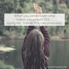 When you connect with what makes you scream YES… saying NO THANK YOU becomes easy.