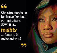 """""""She who stands for herself without putting others down is a....mighty ....force to be reckoned with!"""""""