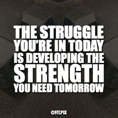 Struggle today for strength tomorrow  ----