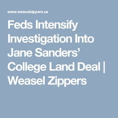 Feds Intensify Investigation Into Jane Sanders' College Land Deal | Weasel Zippers