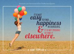 It is not easy to find happiness in ourselves, and it is not possible to find it elsewhere.    So... let`s be happy!