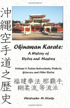Okinawan Karate: A History of  Styles and Masters: Volume 2: Fujian Antecedents, Naha-te, Goju-ryu, and Other Styles by Christopher M. Clarke. $19.95. Publisher: CreateSpace Independent Publishing Platform (November 12, 2012). Author: Christopher M. Clarke. Publication: November 12, 2012