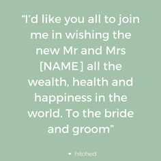 """I'd like you all to join me in wishing the new Mr and Mrs [NAME] all the wealth, health and happiness in the world. To the bride and groom"""