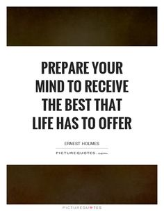 Prepare your mind to receive the best that life has to offer. Ernest Holmes quotes on PictureQuotes.com.