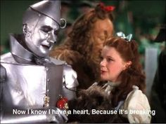 """""""now I know I have a heart because it's breaking"""" tin man, the wizard of oz"""