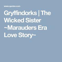 Gryffindorks   The Wicked Sister ~Marauders Era Love Story~