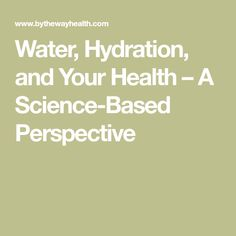 Water, Hydration, and Your Health – A Science-Based Perspective