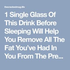 1 Single Glass Of This Drink Before Sleeping Will Help You Remove All The Fat You've Had In You From The Previous Day - The Cracked Mug Life