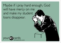 Maybe if i pray hard enough God will make my student loans disappear....