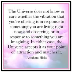 The Universe does not know whether the vibration that you're offering is because of something you're observing or something you're remembering or something that you are imagining. It just receives the vibration and answers it with things that match it. Abraham-Hicks Quotes (AHQ3322) #universe