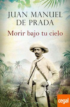 MORIR BAJO TU CIELO Autor: Juan Manuel de Prada. Novela histórica. Los últimos de Filipinas