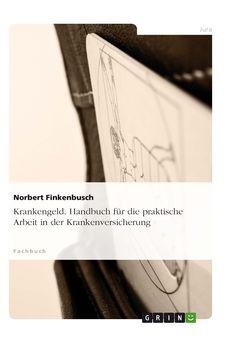 Krankengeld. Handbuch für die praktische Arbeit in der Krankenversicherung GRIN: http://grin.to/iqOsD Amazon: http://grin.to/4i228