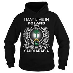 (Tshirt Top Sale) I MAY LIVE IN POLAND BUT I WAS MADE IN SAUDI ARABIA Shirts of week Hoodies, Tee Shirts