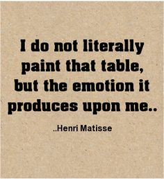 I do not literally paint that table, but the emotion it produces upon me. Henri Matisse #art #quotes